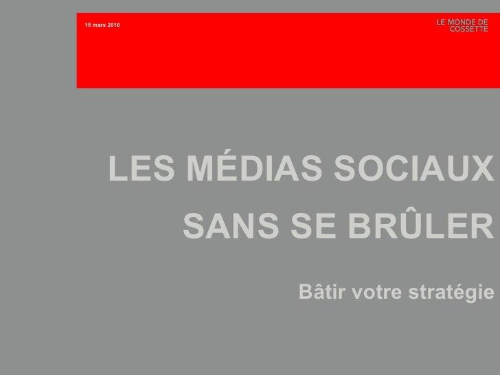 LES MÉDIAS SOCIAUX SANS SE BRÛLER Bâtir votre stratégie 15 mars 2010