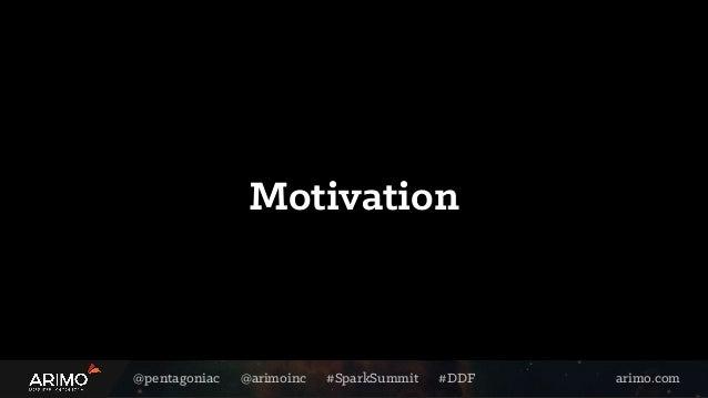 @pentagoniac @arimoinc #SparkSummit #DDF arimo.com Motivation