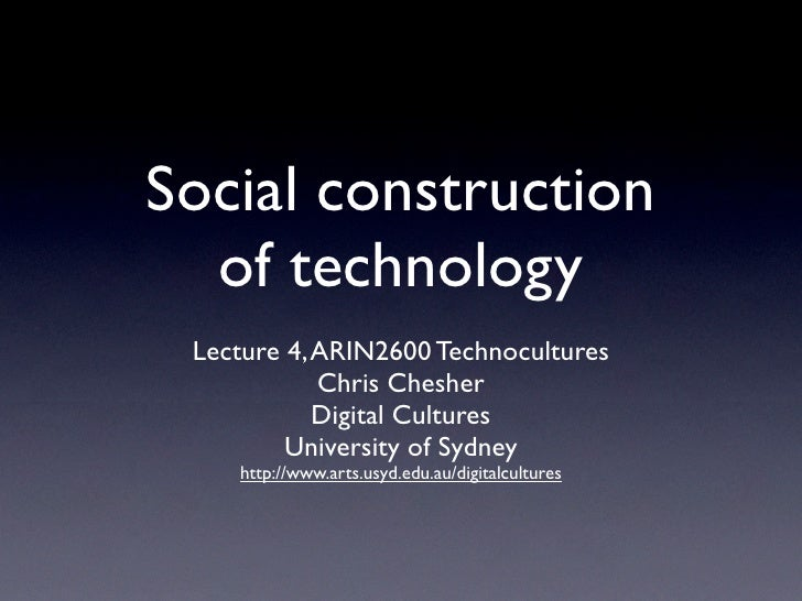 Social construction   of technology  Lecture 4, ARIN2600 Technocultures             Chris Chesher             Digital Cult...