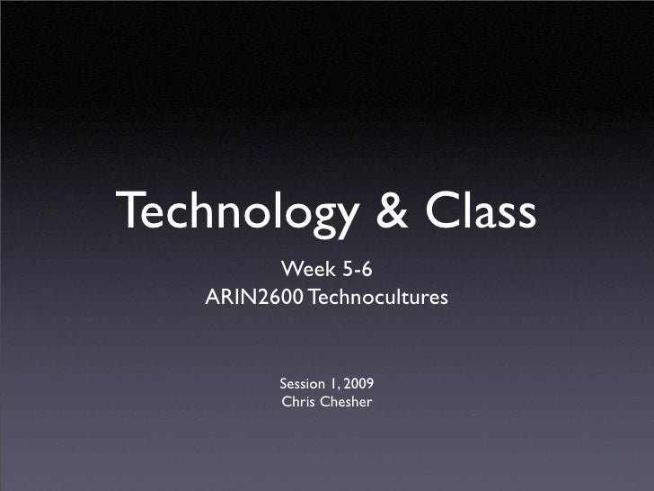 Technology & Class          Week 5-6    ARIN2600 Technocultures             Session 1, 2009           Chris Chesher