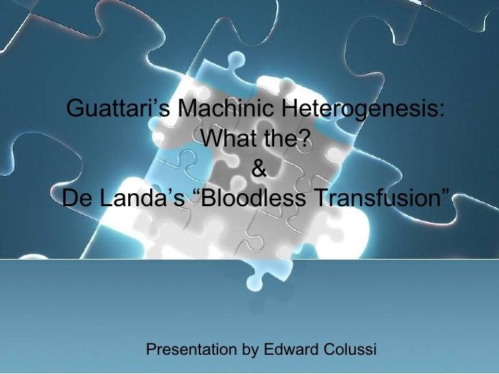 "Guattari's Machinic Heterogenesis: What the? & De Landa's ""Bloodless Transfusion"" Presentation by Edward Colussi"