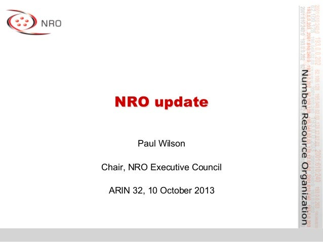 NRO update Paul Wilson Chair, NRO Executive Council ARIN 32, 10 October 2013
