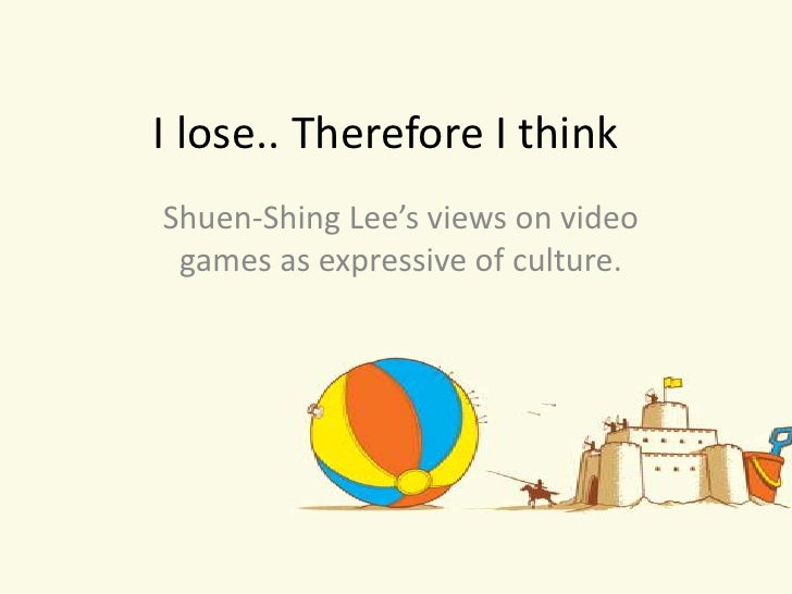 I lose.. Therefore I think Shuen-Shing Lee's views on video  games as expressive of culture.