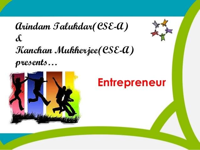 Arindam Talukdar(CSE-A) & Kanchan Mukherjee(CSE-A) presents…  Entrepreneur