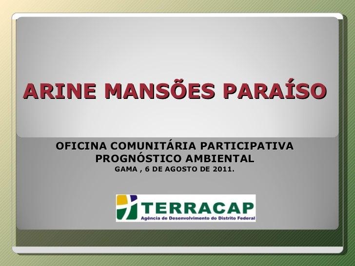 ARINE MANSÕES PARAÍSO     OFICINA COMUNITÁRIA PARTICIPATIVA PROGNÓSTICO AMBIENTAL GAMA , 6 DE AGOSTO DE 2011.