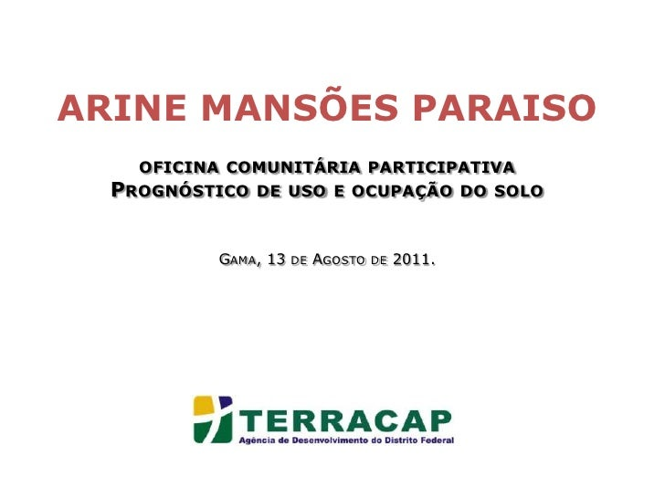 ARINE MANSÕES PARAISOoficina comunitária participativa<br />Prognóstico de uso e ocupação do soloGama, 13de Agosto de 2011...