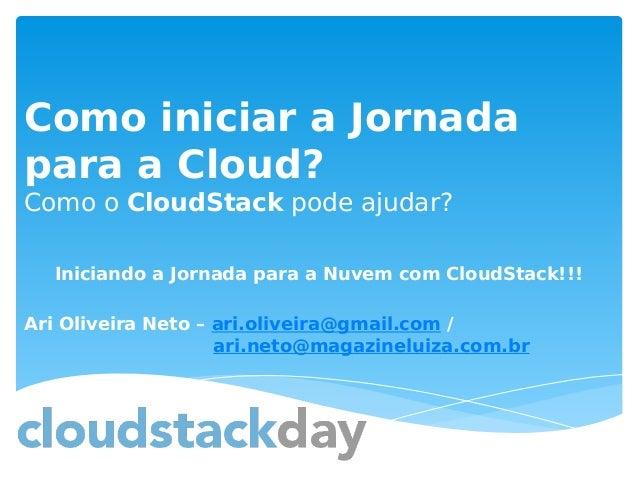 Como iniciar a Jornada para a Cloud? Como o CloudStack pode ajudar? Iniciando a Jornada para a Nuvem com CloudStack!!! Ari...