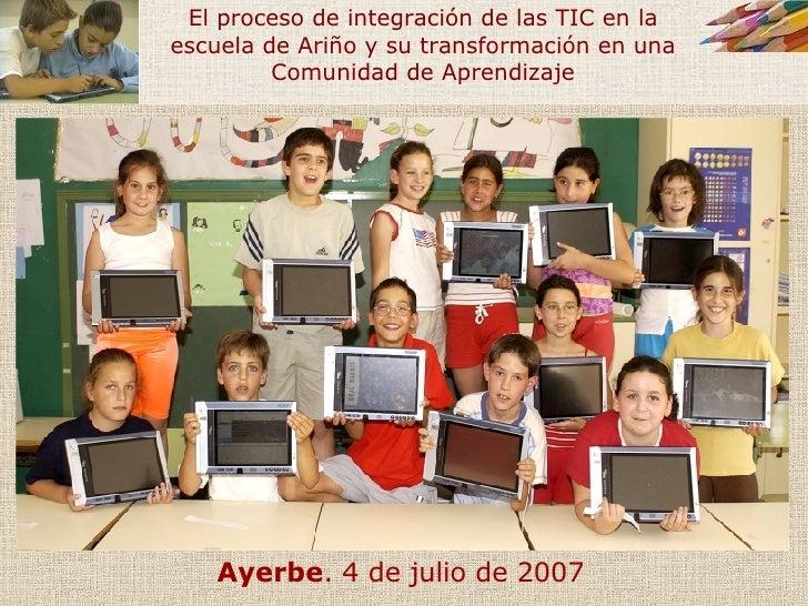 Ayerbe . 4 de julio de 2007 El proceso de integración de las TIC en la escuela de Ariño y su transformación en una Comunid...