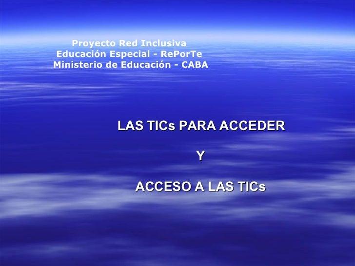 LAS TICs PARA ACCEDER Y ACCESO A LAS TICs Proyecto Red Inclusiva  Educación Especial - RePorTe  Ministerio de Educación - ...