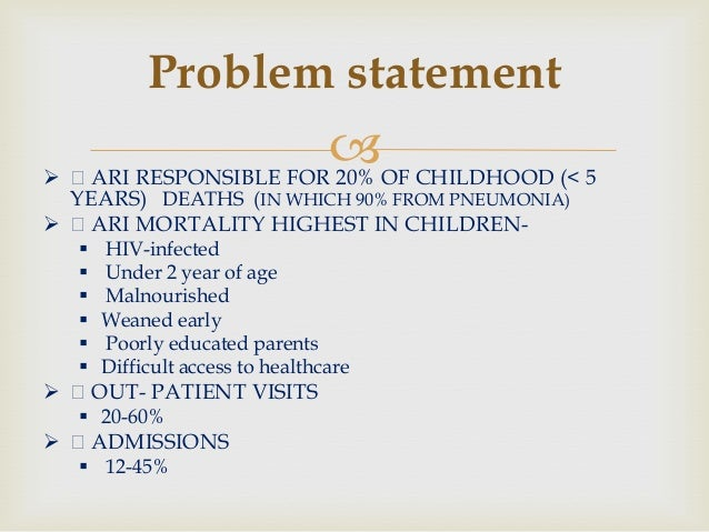  Problem statement  Š ARI RESPONSIBLE FOR 20% OF CHILDHOOD (< 5 YEARS) DEATHS (IN WHICH 90% FROM PNEUMONIA)  Š ARI MORT...