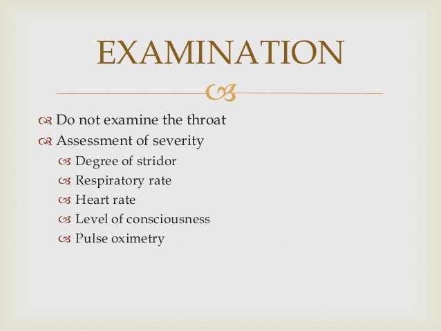   Do not examine the throat  Assessment of severity  Degree of stridor  Respiratory rate  Heart rate  Level of cons...