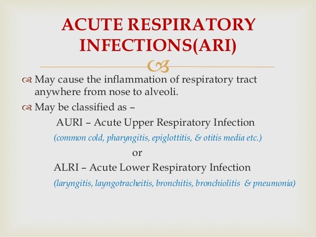  May cause the inflammation of respiratory tract anywhere from nose to alveoli.  May be classified as – AURI – Acute Up...