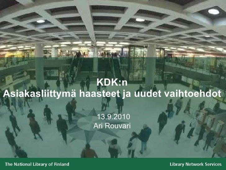 KDK:n Asiakasliittymä haasteet ja uudet vaihtoehdot   13.9. 2010 Ari Rouvari