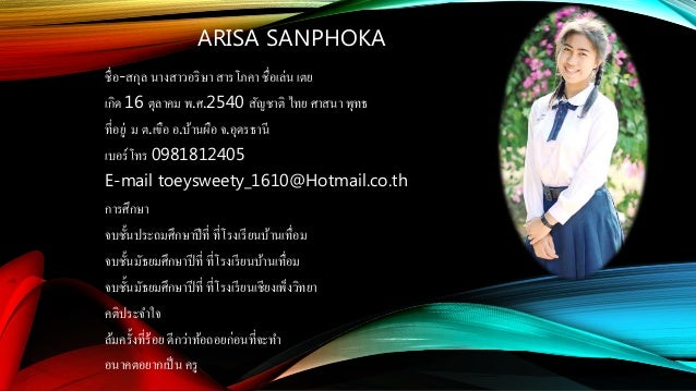 ARISA SANPHOKA ชื่อ-สกุล นางสาวอริษา สารโภคา ชื่อเล่น เตย เกิด 16 ตุลาคม พ.ศ.2540 สัญชาติ ไทย ศาสนา พุทธ ที่อยู่ ม ต.เขือ ...