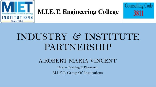 INDUSTRY & INSTITUTE PARTNERSHIP A.ROBERT MARIA VINCENT Head – Training & Placement M.I.E.T. Group Of Institutions M.I.E.T...
