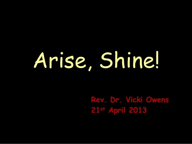 Arise, Shine!Rev. Dr. Vicki Owens21st April 2013