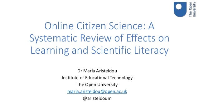 Online Citizen Science: A Systematic Review of Effects on Learning and Scientific Literacy Dr Maria Aristeidou Institute o...