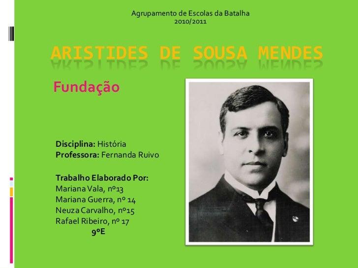 Agrupamento de Escolas da Batalha<br />2010/2011<br />Aristides de Sousa Mendes<br />Fundação<br />Disciplina: História<br...