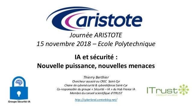 Journée ARISTOTE 15 novembre 2018 – Ecole Polytechnique IA et sécurité : Nouvelle puissance, nouvelles menaces Thierry Ber...