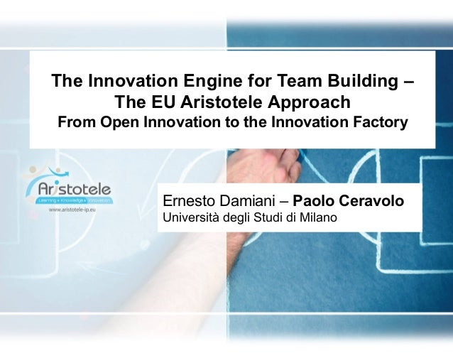 The Innovation Engine for Team Building –The EU Aristotele ApproachFrom Open Innovation to the Innovation FactoryErnesto D...