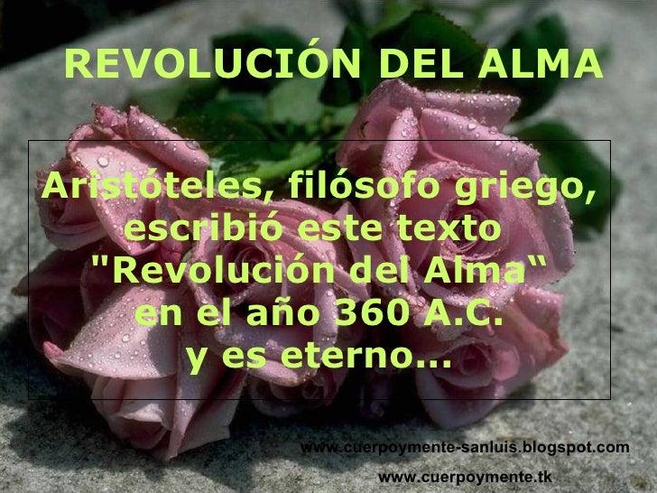 REVOLUCIÓN DEL ALMA www.cuerpoymente-sanluis.blogspot.com www.cuerpoymente.tk Aristóteles, filósofo griego, escribió este ...