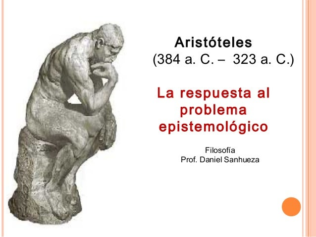 Aristóteles (384 a. C. – 323 a. C.) La respuesta al problema epistemológico Filosofía Prof. Daniel Sanhueza