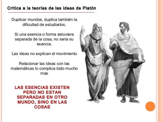 Critica a la teorías de las ideas de Platón Duplicar mundos, duplica también la dificultad de estudiarlos. Si una esencia ...