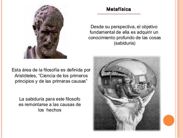 Metafísica Desde su perspectiva, el objetivo fundamental de ella es adquirir un conocimiento profundo de las cosas (sabidu...
