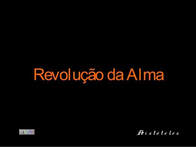 Revolução daAlmaRevolução daAlma Ar i s t ó t e l e sAr i s t ó t e l e s