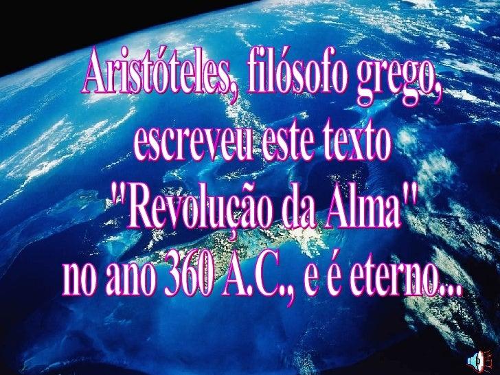 """Aristóteles, filósofo grego,  escreveu este texto """"Revolução da Alma""""  no ano 360 A.C., e é eterno..."""