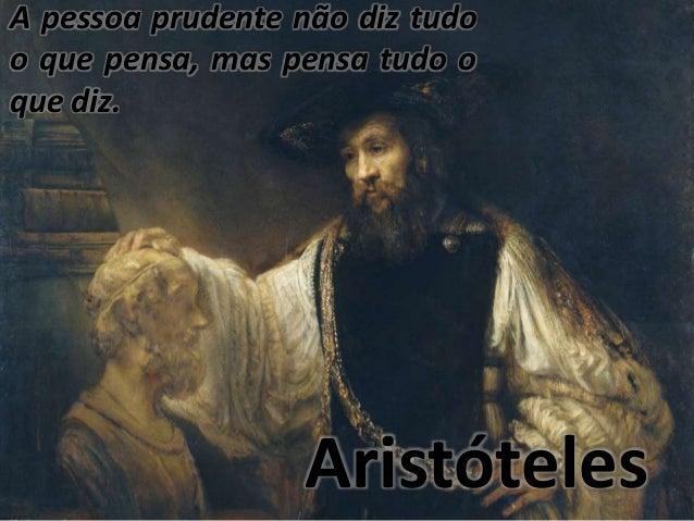 A pessoa prudente não diz tudo  o que pensa, mas pensa tudo o  que diz.  Aristóteles