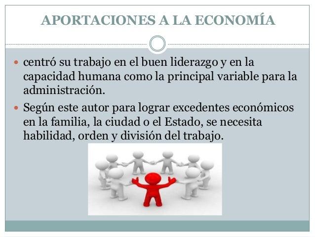 APORTACIONES A LA ECONOMÍA  centró su trabajo en el buen liderazgo y en la  capacidad humana como la principal variable p...