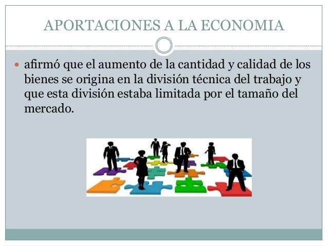 APORTACIONES A LA ECONOMIA  afirmó que el aumento de la cantidad y calidad de los  bienes se origina en la división técni...