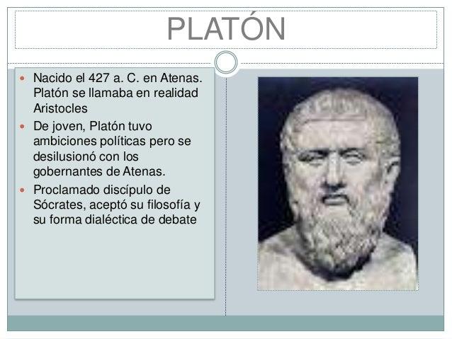 PLATÓN  Nacido el 427 a. C. en Atenas.  Platón se llamaba en realidad Aristocles  De joven, Platón tuvo ambiciones polít...
