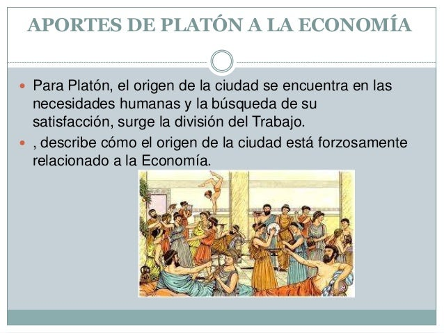APORTES DE PLATÓN A LA ECONOMÍA  Para Platón, el origen de la ciudad se encuentra en las  necesidades humanas y la búsque...