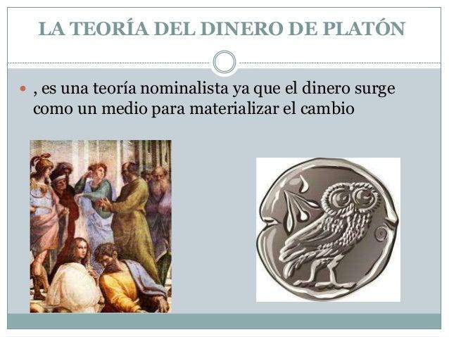 LA TEORÍA DEL DINERO DE PLATÓN  , es una teoría nominalista ya que el dinero surge  como un medio para materializar el ca...