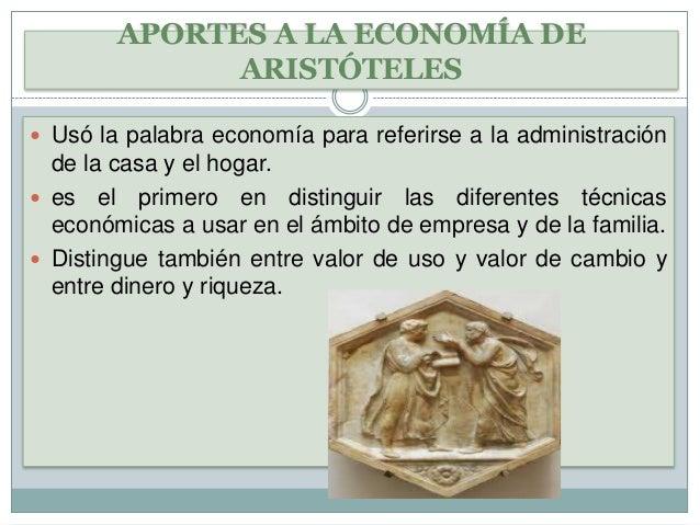 APORTES A LA ECONOMÍA DE ARISTÓTELES  Usó la palabra economía para referirse a la administración  de la casa y el hogar. ...