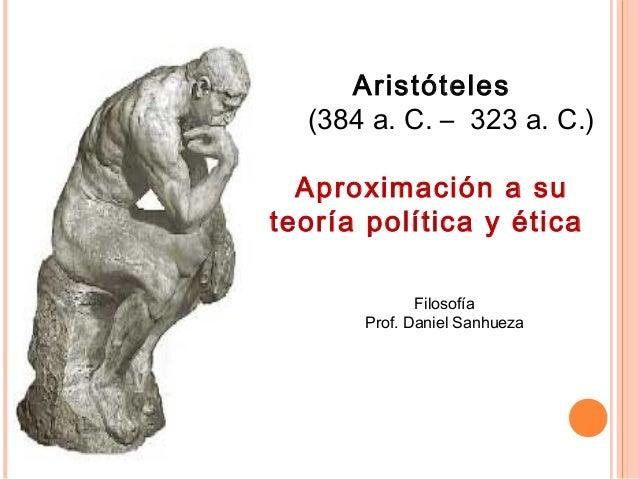Aristóteles (384 a. C. – 323 a. C.) Aproximación a su teoría política y ética Filosofía Prof. Daniel Sanhueza