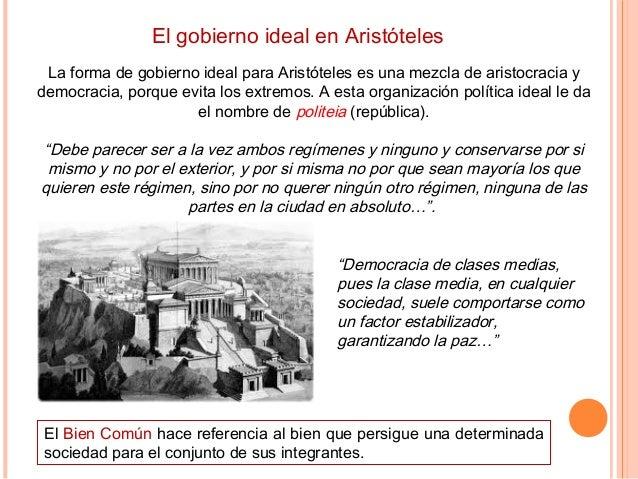 El gobierno ideal en Aristóteles La forma de gobierno ideal para Aristóteles es una mezcla de aristocracia y democracia, p...