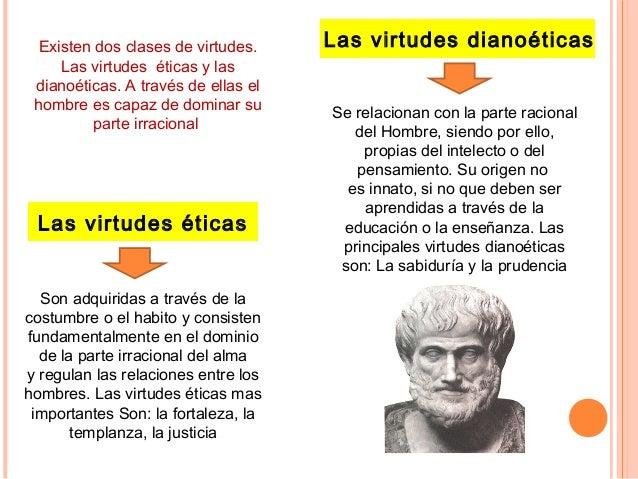 Las virtudes éticas Son adquiridas a través de la costumbre o el habito y consisten fundamentalmente en el dominio de la p...