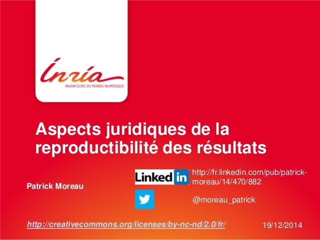 Aspects juridiques de la reproductibilité des résultats Patrick Moreau http://creativecommons.org/licenses/by-nc-nd/2.0/fr...