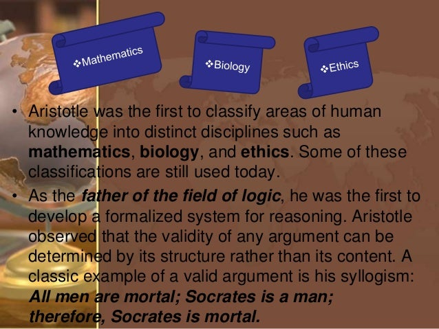 is aristotle the father of logic Aristotle was the founder not only of logic in western philosophy, but of ontology as well, which he described in his metaphysics and the categories as a study of the common properties of all entities, and of the categorial aspects into which they can be analyzed.