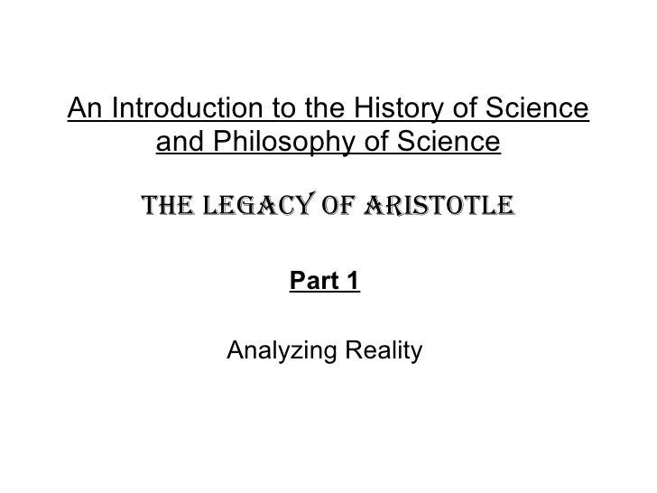 An Introduction to the History of Science and Philosophy of Science THE LEGACY OF ARISTOTLE Part 1   Analyzing Reality