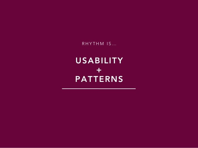 R H Y T H M I S … USABILITY + PATTERNS