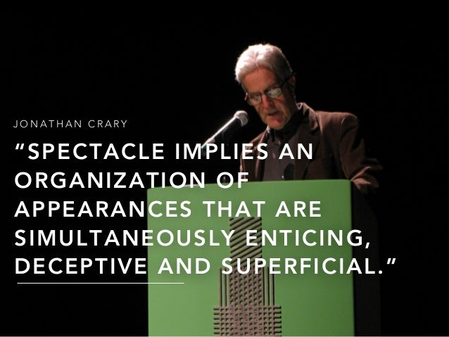 """J O N A T H A N C R A R Y """"SPECTACLE IMPLIES AN ORGANIZATION OF APPEARANCES THAT ARE SIMULTANEOUSLY ENTICING, DECEPTIVE AN..."""