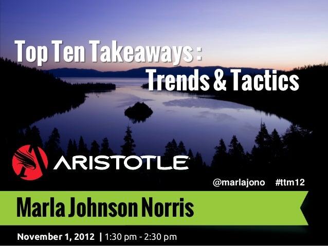 Top Ten Takeaways :             Trends & Tactics                                       @marlajono   #ttm12Marla Johnson No...