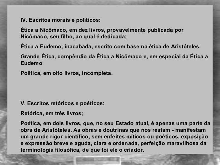 <ul><ul><li>IV. Escritos morais e políticos:  </li></ul></ul><ul><ul><li>Ética a Nicômaco, em dez livros, provavelmente pu...