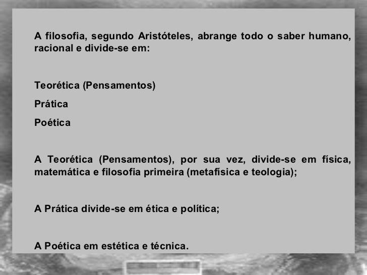 <ul><ul><li>A filosofia, segundo Aristóteles, abrange todo o saber humano, racional e divide-se em: </li></ul></ul><ul><ul...
