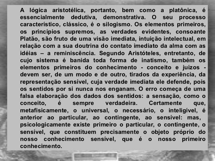 <ul><ul><li>A lógica aristotélica, portanto, bem como a platônica, é essencialmente dedutiva, demonstrativa. O seu process...