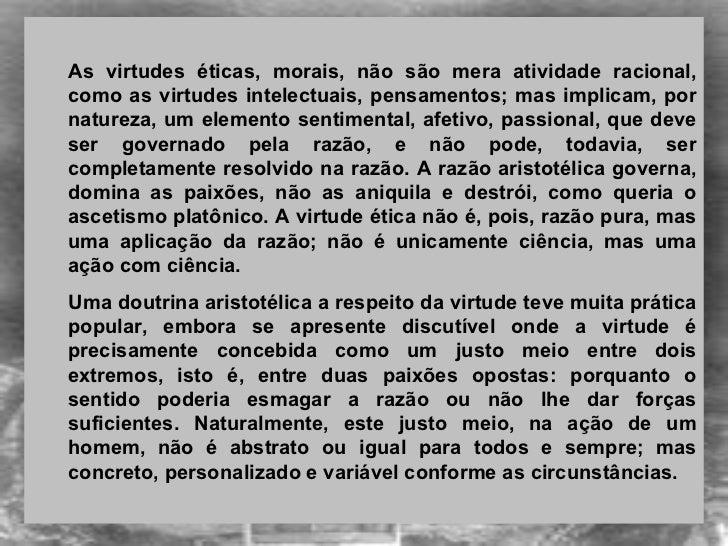 <ul><ul><li>As virtudes éticas, morais, não são mera atividade racional, como as virtudes intelectuais, pensamentos; mas i...